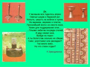 Да, У калмыка все годилось впрок: Овечья шкура и бараний рог, Копыта, шерсть