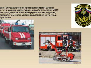 Сегодня Государственная противопожарная служба (ГПС) – это мощная оперативная