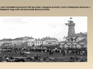 Одной из достопримечательностей русских городов вскоре стала пожарная каланча