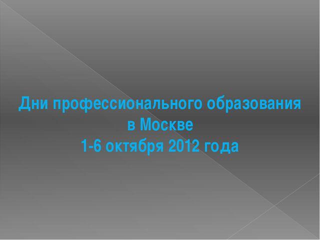 Дни профессионального образования в Москве 1-6 октября 2012 года
