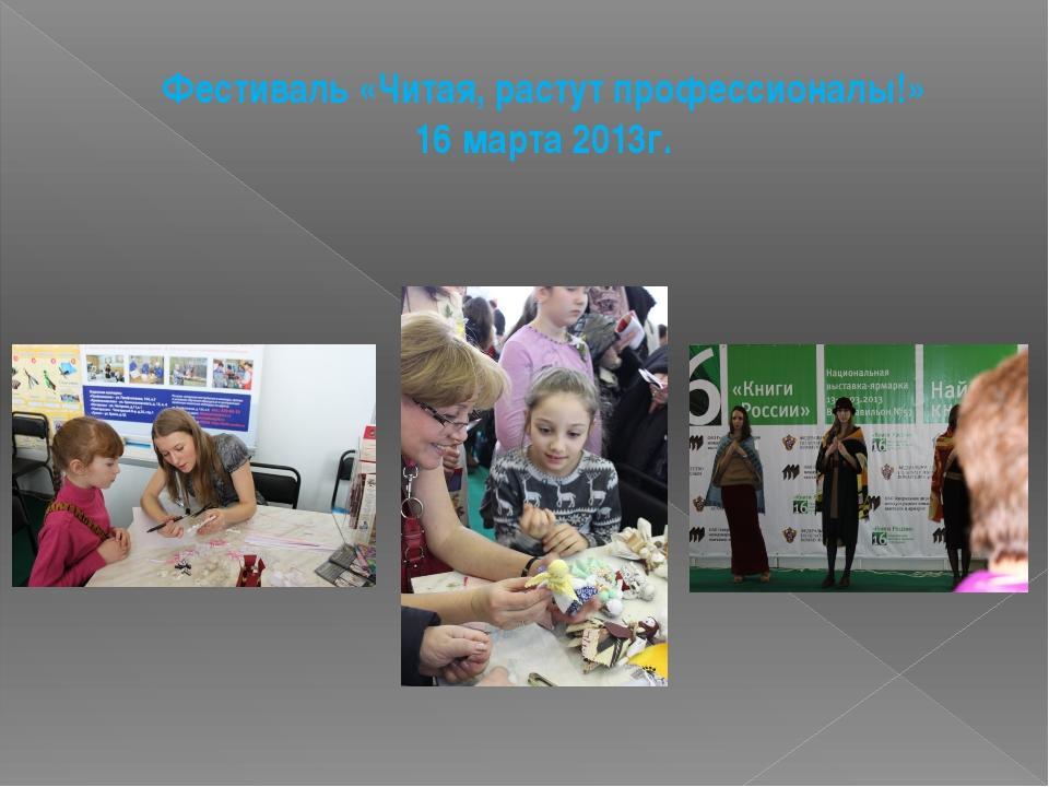 Фестиваль «Читая, растут профессионалы!» 16 марта 2013г.