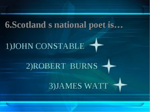1)JOHN CONSTABLE 2)ROBERT BURNS 3)JAMES WATT 6.Scotland s national poet is…