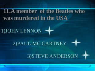1)JOHN LENNON 2)PAUL MC CARTNEY 3)STEVE ANDERSON 11.A member of the Beatles w