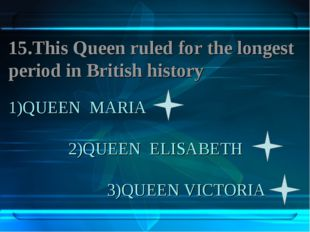 1)QUEEN MARIA 2)QUEEN ELISABETH 3)QUEEN VICTORIA 15.This Queen ruled for the