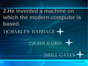 1)CHARLES BABBAGE 2)JOHN BAIRD 3)BILL GATES 2.He invented a machine on which