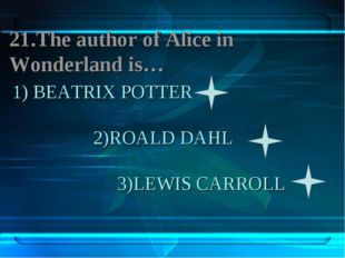 1) BEATRIX POTTER 2)ROALD DAHL 3)LEWIS CARROLL 21.The author of Aliсe in Wond
