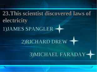 1)JAMES SPANGLER 2)RICHARD DREW 3)MICHAEL FARADAY 23.This scientist discovere
