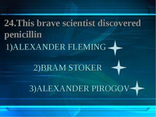 1)ALEXANDER FLEMING 2)BRAM STOKER 3)ALEXANDER PIROGOV 24.This brave scientist