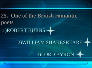 1)ROBERT BURNS 2)WILLIAM SHAKESREARE 3)LORD BYRON 25. One of the British roma