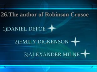 1)DANIEL DEFOE 2)EMILY DICKENSON 3)ALEXANDER MILNE 26.The author of Robinson