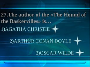 1)AGATHA CHRISTIE 2)ARTHUR CONAN DOYLE 3)OSCAR WILDE 27.The author of the «Th