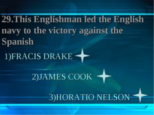 1)FRACIS DRAKE 2)JAMES COOK 3)HORATIO NELSON 29.This Englishman led the Engli