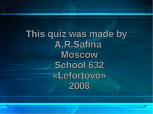 This quiz was made by A.R.Safina Moscow School 632 «Lefortovo» 2008