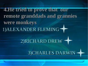 1)ALEXANDER FLEMING 2)RICHARD DREW 3)CHARLES DARWIN 4.Не tried to prove that