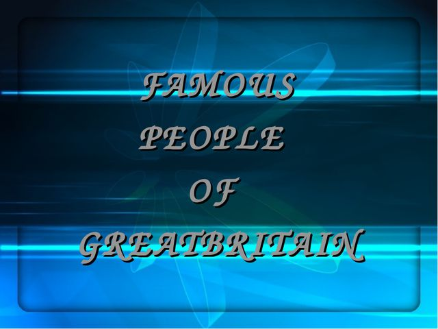 FAMOUS PEOPLE OF GREATBRITAIN