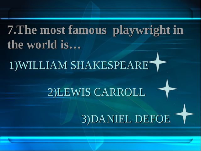 1)WILLIAM SHAKESPEARE 2)LEWIS CARROLL 3)DANIEL DEFOE 7.The most famous playwr...