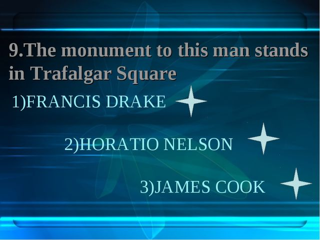 1)FRANCIS DRAKE 2)HORATIO NELSON 3)JAMES COOK 9.The monument to this man stan...