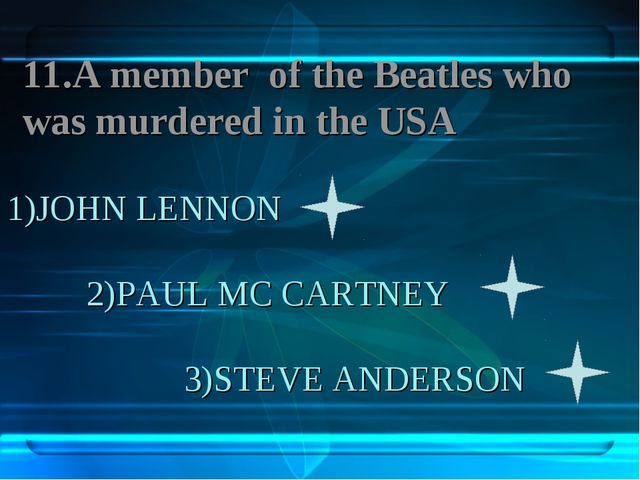 1)JOHN LENNON 2)PAUL MC CARTNEY 3)STEVE ANDERSON 11.A member of the Beatles w...