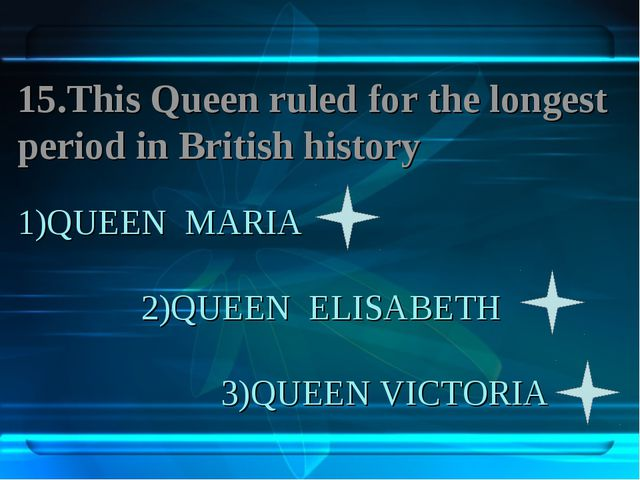 1)QUEEN MARIA 2)QUEEN ELISABETH 3)QUEEN VICTORIA 15.This Queen ruled for the...