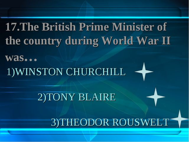 1)WINSTON CHURCHILL 2)TONY BLAIRE 3)THEODOR ROUSWELT 17.The British Prime Min...