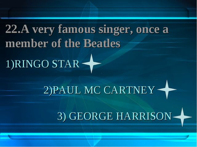 1)RINGO STAR 2)PAUL MC CARTNEY 3) GEORGE HARRISON 22.A very famous singer, on...