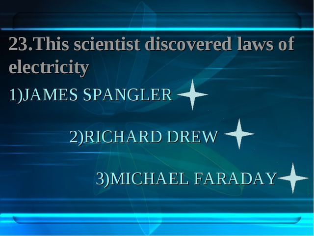 1)JAMES SPANGLER 2)RICHARD DREW 3)MICHAEL FARADAY 23.This scientist discovere...