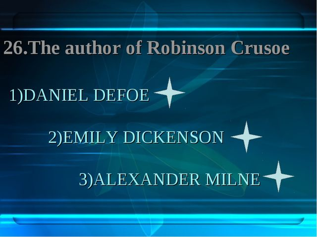 1)DANIEL DEFOE 2)EMILY DICKENSON 3)ALEXANDER MILNE 26.The author of Robinson...