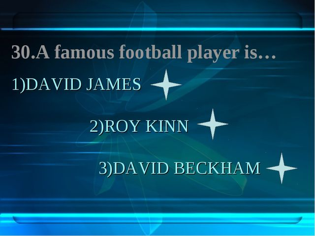 1)DAVID JAMES 2)ROY KINN 3)DAVID BECKHAM 30.A famous football player is…
