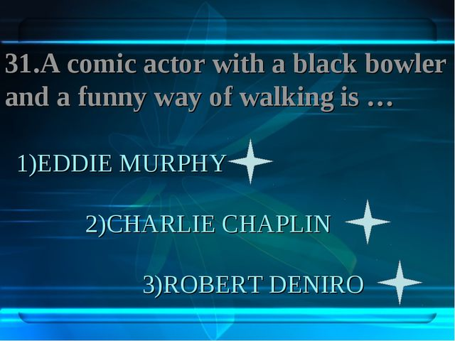 1)EDDIE MURPHY 2)CHARLIE CHAPLIN 3)ROBERT DENIRO 31.A comic actor with a blac...
