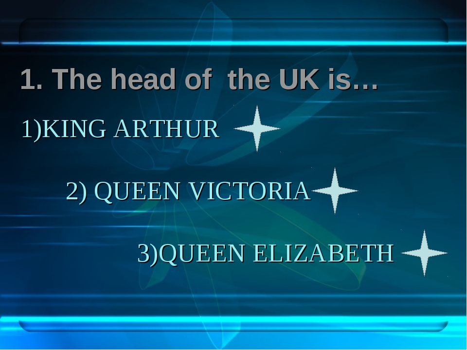 1)KING ARTHUR 2) QUEEN VICTORIA 3)QUEEN ELIZABETH 1. The head of the UK is…