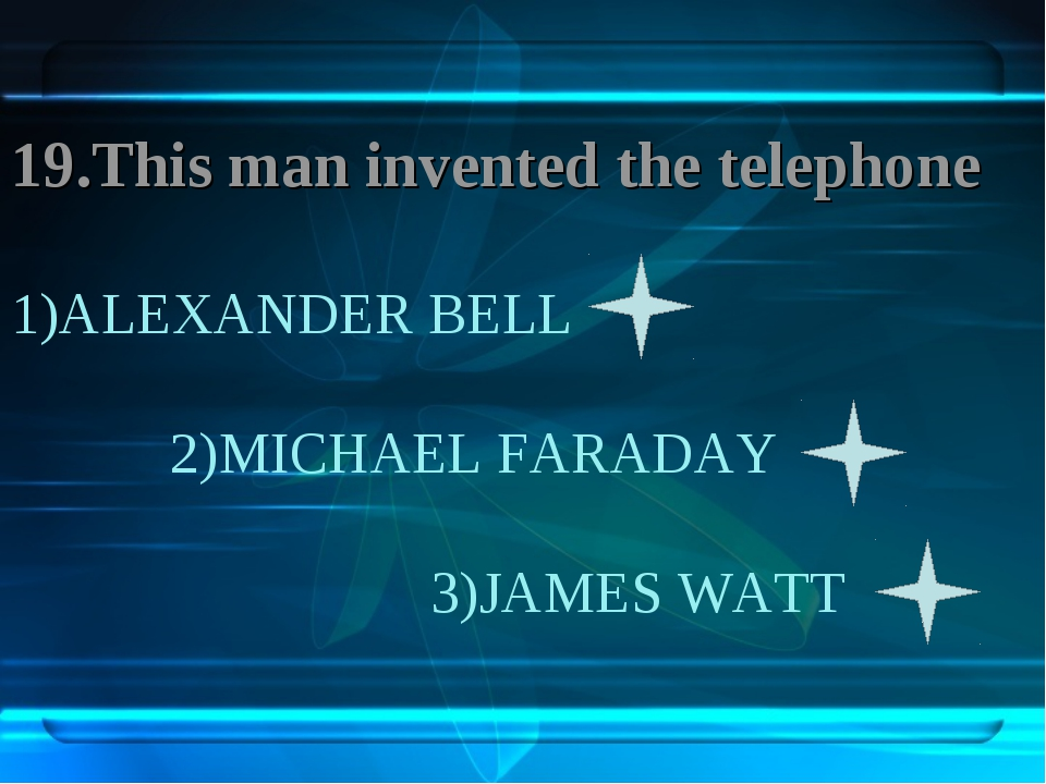 1)ALEXANDER BELL 2)MICHAEL FARADAY 3)JAMES WATT 19.This man invented the tele...