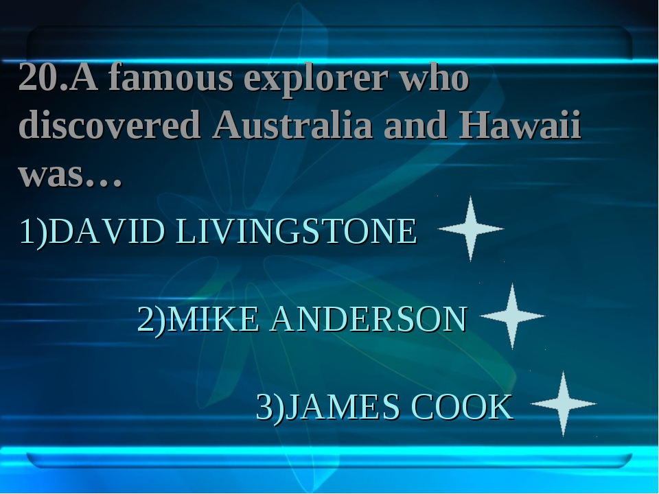 1)DAVID LIVINGSTONE 2)MIKE ANDERSON 3)JAMES COOK 20.A famous explorer who dis...