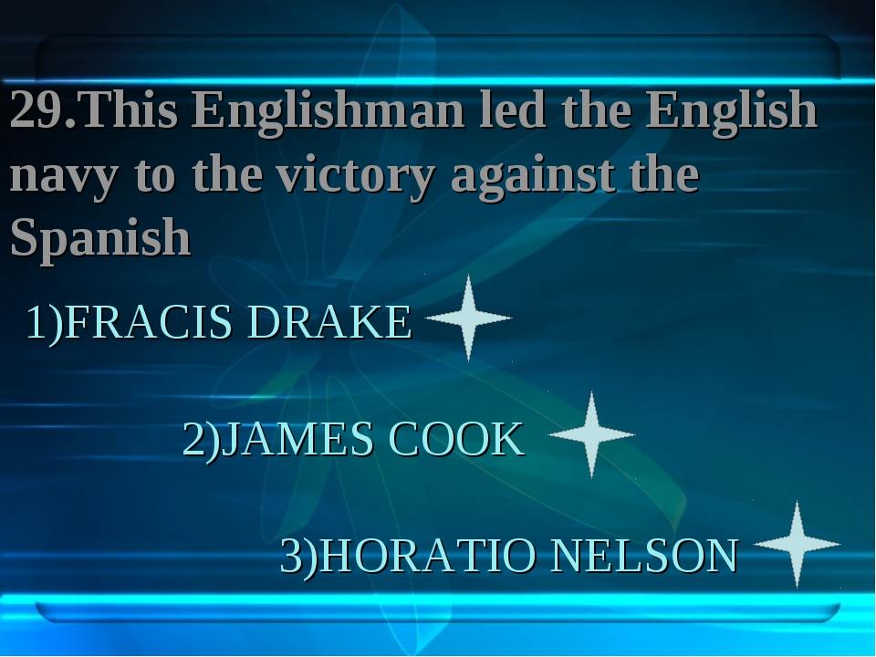 1)FRACIS DRAKE 2)JAMES COOK 3)HORATIO NELSON 29.This Englishman led the Engli...