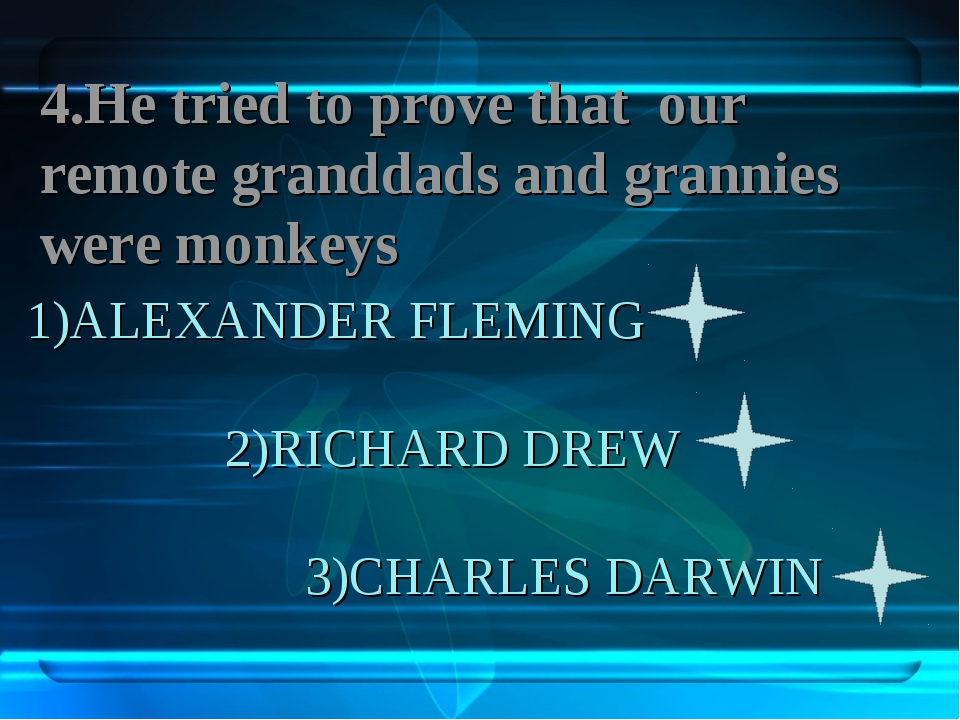 1)ALEXANDER FLEMING 2)RICHARD DREW 3)CHARLES DARWIN 4.Не tried to prove that...