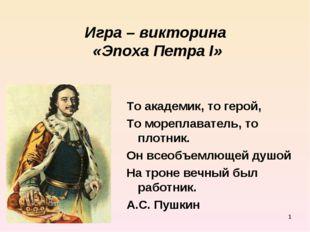 * Игра – викторина «Эпоха Петра I» То академик, то герой, То мореплаватель, т