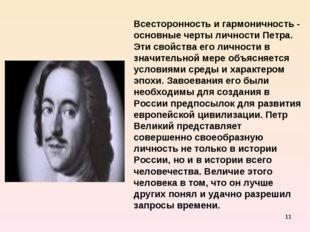 * Всесторонность и гармоничность - основные черты личности Петра. Эти свойств