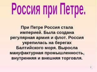 * При Петре Россия стала империей. Была создана регулярная армия и флот. Росс