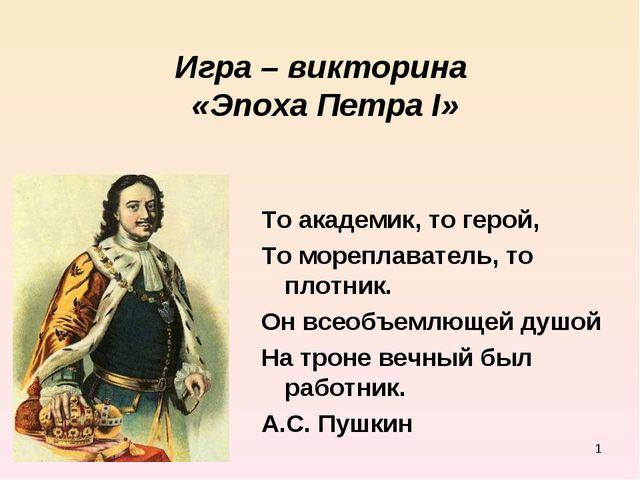 * Игра – викторина «Эпоха Петра I» То академик, то герой, То мореплаватель, т...