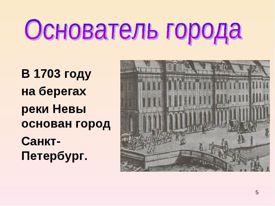 * В 1703 году на берегах реки Невы основан город Санкт- Петербург.