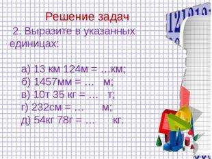 Решение задач 2. Выразите в указанных единицах: а) 13 км 124м = …км; б) 1457