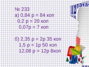 № 233 а) 0,84 р = 84 коп 0,2 р = 20 коп 0,07р = 7 коп б) 2,35 р = 2р 35 коп