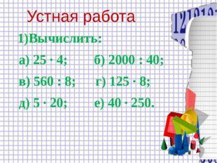 Устная работа 1)Вычислить: а) 25 ∙ 4; б) 2000 : 40; в) 560 : 8; г) 125 ∙ 8;