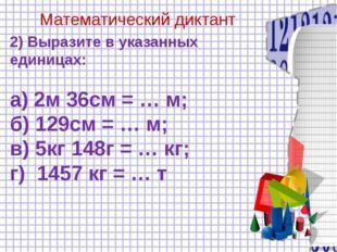 Математический диктант 2) Выразите в указанных единицах: а) 2м 36см = … м; б