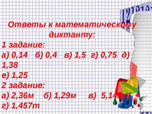 Ответы к математическому диктанту: 1 задание: а) 0,14 б) 0,4 в) 1,5 г) 0,75