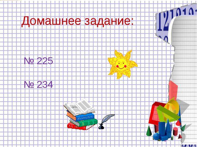 Домашнее задание: № 225 № 234