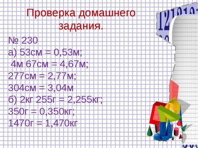 Проверка домашнего задания. № 230 а) 53см = 0,53м; 4м 67см = 4,67м; 277см =...