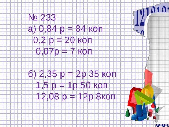 № 233 а) 0,84 р = 84 коп 0,2 р = 20 коп 0,07р = 7 коп б) 2,35 р = 2р 35 коп...