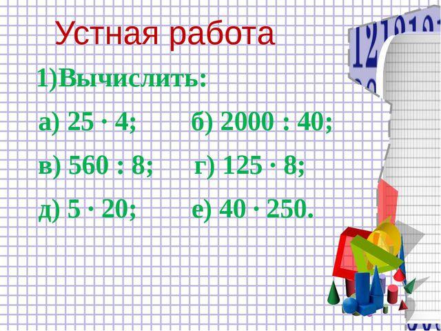 Устная работа 1)Вычислить: а) 25 ∙ 4; б) 2000 : 40; в) 560 : 8; г) 125 ∙ 8;...