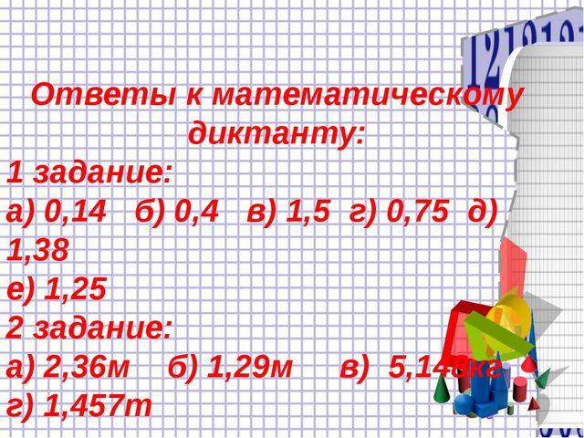 Ответы к математическому диктанту: 1 задание: а) 0,14 б) 0,4 в) 1,5 г) 0,75...