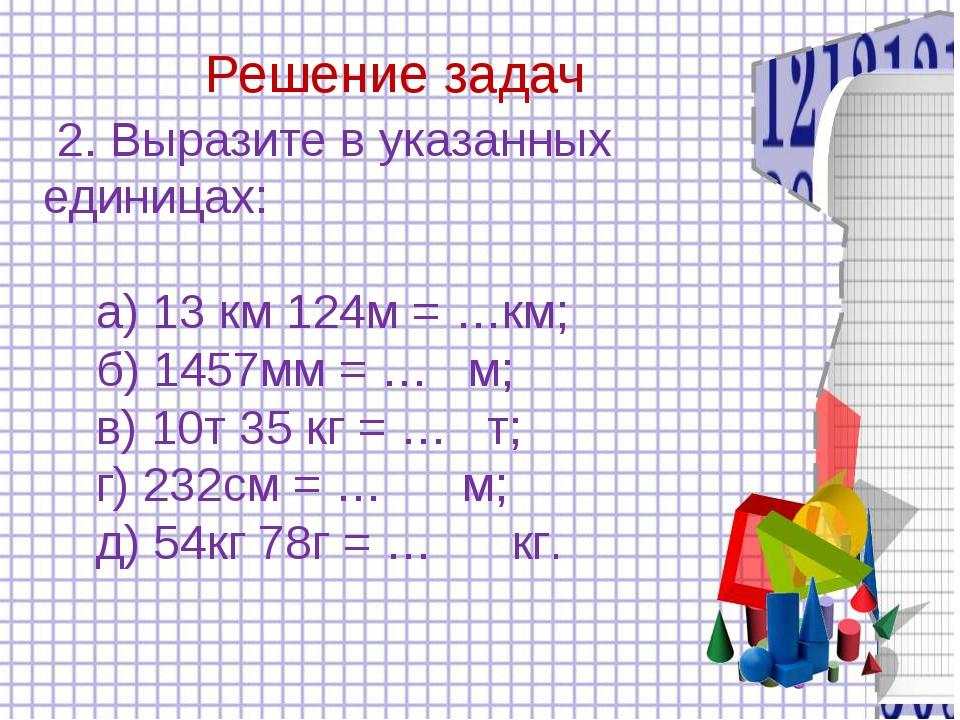 Решение задач 2. Выразите в указанных единицах: а) 13 км 124м = …км; б) 1457...